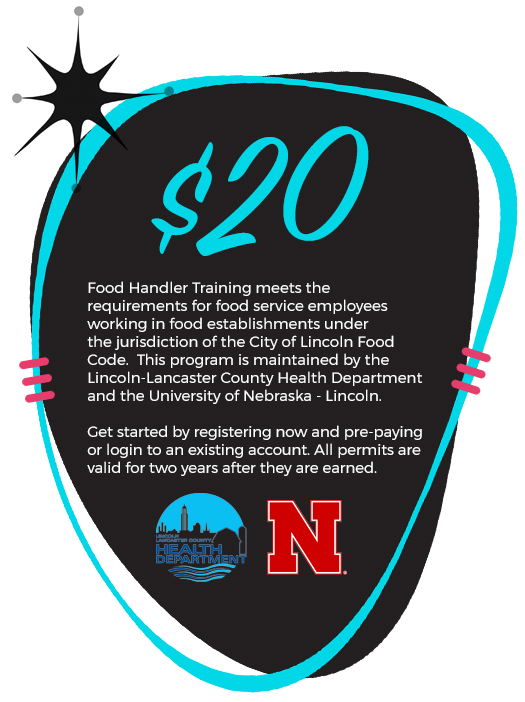 $20! Food Handler Training meets the requirements for food service employees working in food establishments under the jurisdiction of the City of Lincoln Food Code. This program is maintained by the Lincoln-Lancaster County Health Department and the University of Nebraska-Lincoln. Get started by registering now and pre-paying or login to an existing account. All permits are valid for two years after they are earned.